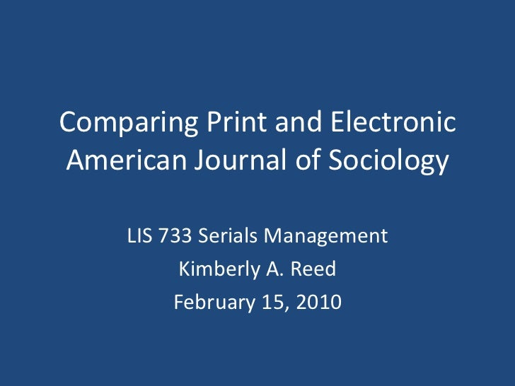 Comparing Print and ElectronicAmerican Journal of Sociology     LIS 733 Serials Management           Kimberly A. Reed     ...