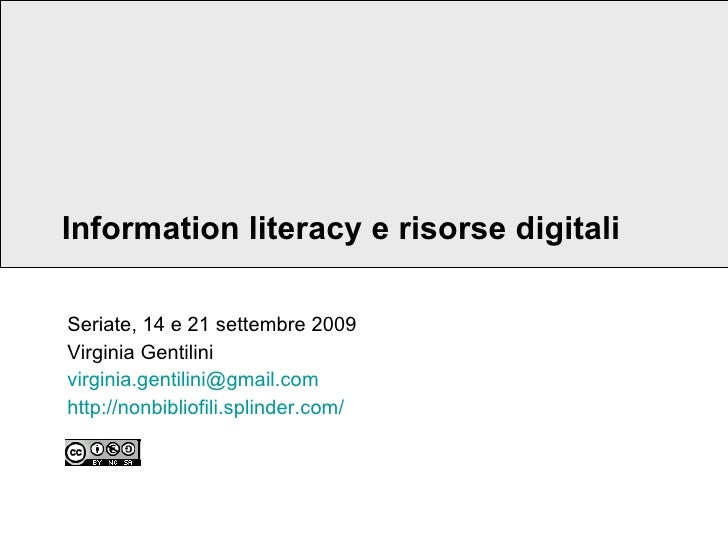 Information literacy e risorse digitali Seriate, 14 e 21 settembre 2009 Virginia Gentilini [email_address] http:// nonbibl...