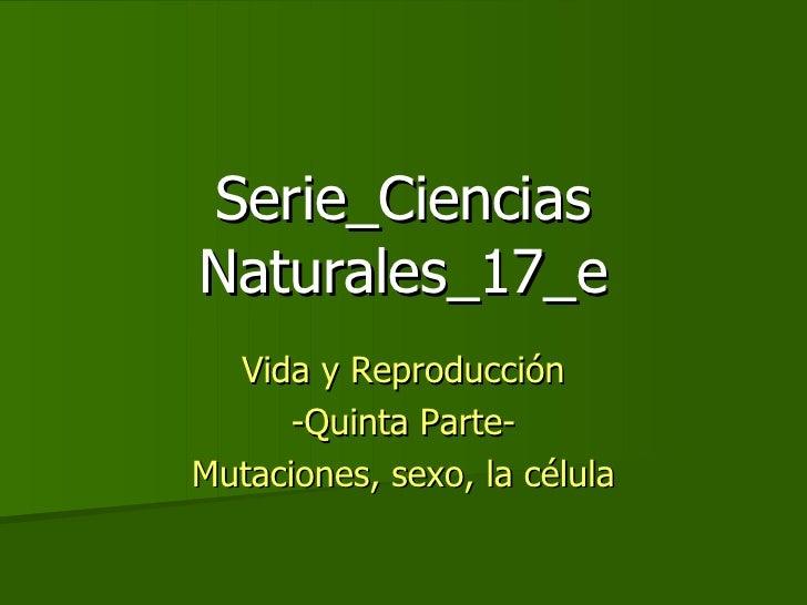 Serie_Ciencias Naturales_17_e Vida y Reproducción -Quinta Parte- Mutaciones, sexo, la célula