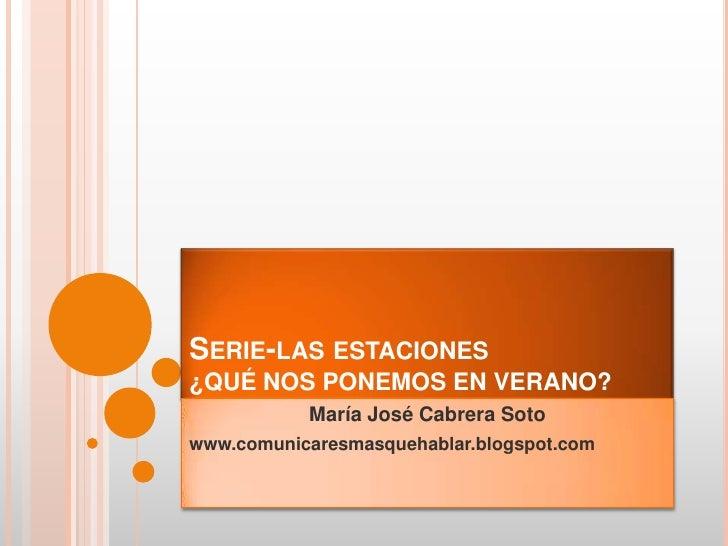 Serie-las estaciones¿QUÉ NOS PONEMOS EN VERANO?<br />María José Cabrera Soto<br />www.comunicaresmasquehablar.blogspot.com...
