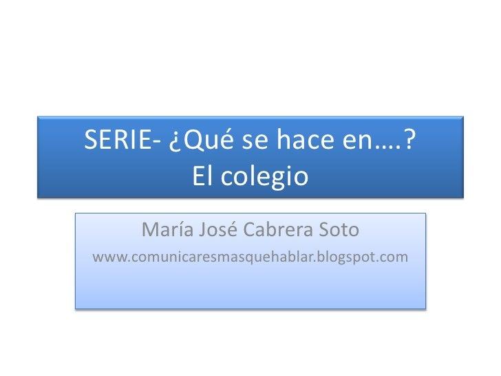 SERIE- ¿Qué se hace en….?El colegio<br />María José Cabrera Soto<br />www.comunicaresmasquehablar.blogspot.com<br />