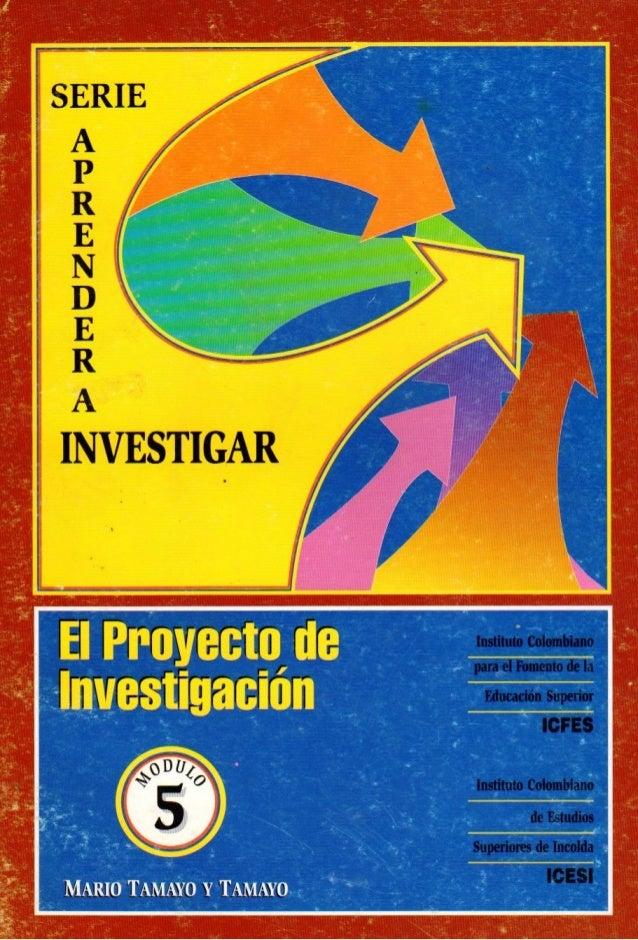 MARIO TAMAYO Y TAMAYO  Serie  APRENDER A INVESTIGAR  Módulo 5  EL PROYECTO DE INVESTIGACIÓN