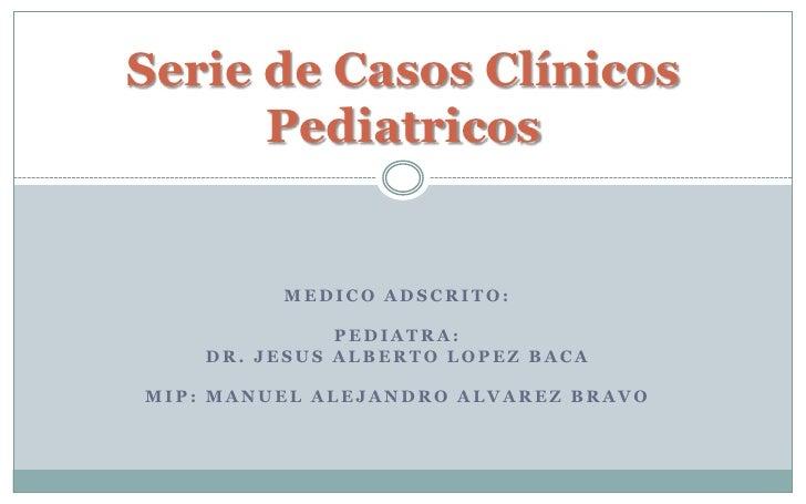 Serie de Casos Clínicos      Pediatricos         MEDICO ADSCRITO:              PEDIATRA:    DR. JESUS ALBERTO LOPEZ BACAMI...