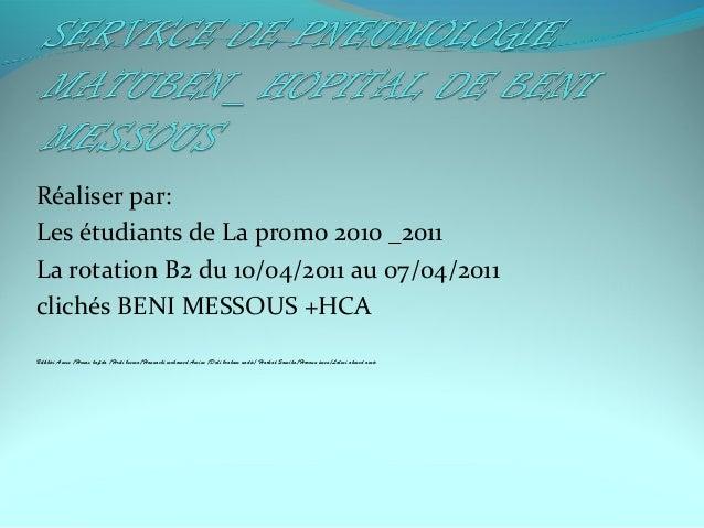 Réaliser par: Les étudiants de La promo 2010 _2011 La rotation B2 du 10/04/2011 au 07/04/2011 clichés BENI MESSOUS +HCA Be...