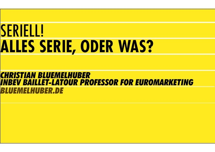 SERIELL! ALLES SERIE, ODER WAS? CHRISTIAN BLUEMELHUBER INBEV BAILLET-LATOUR PROFESSOR FOR EUROMARKETING BLUEMELHUBER.DE
