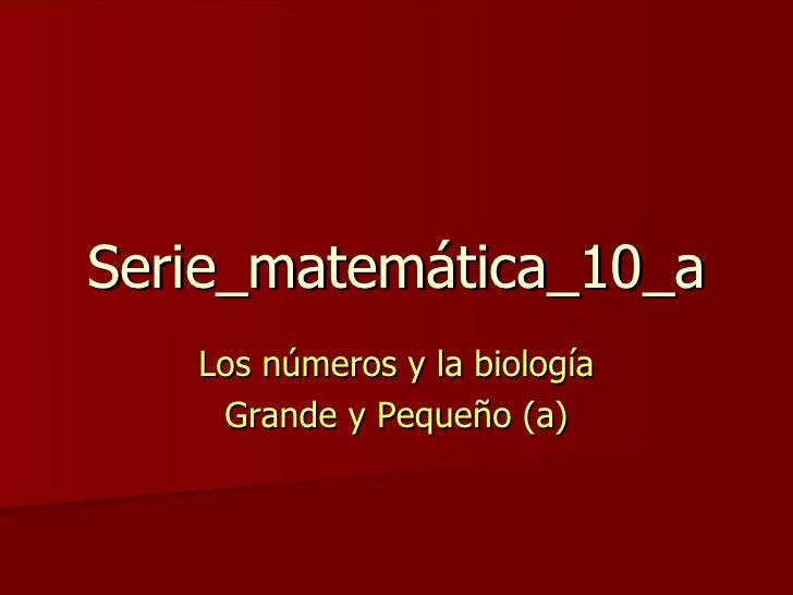 Serie_matemática_10_a Los números y la biología Grande y Pequeño (a)