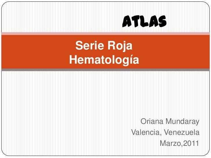 Atlas<br />Serie RojaHematología<br />Oriana Mundaray<br />Valencia, Venezuela<br />Marzo,2011<br />