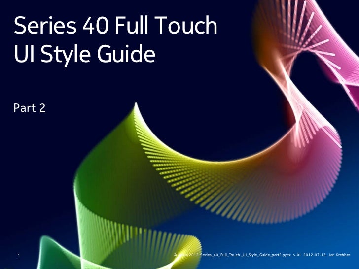 Series 40 Full TouchUI Style GuidePart 21              © Nokia 2012 Series_40_Full_Touch _UI_Style_Guide_part2.pptx v.01 2...