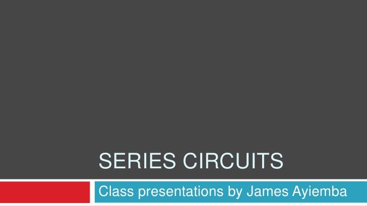 Series circuits<br />Class presentations by James Ayiemba<br />