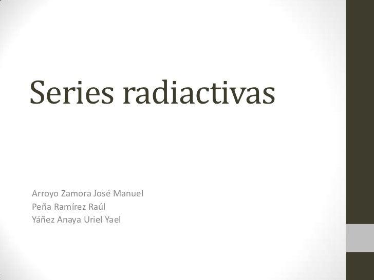 Series radiactivasArroyo Zamora José ManuelPeña Ramírez RaúlYáñez Anaya Uriel Yael