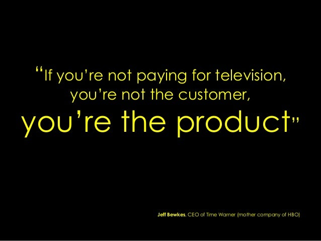 """If you""re not paying for television, you""re not the customer, you""re the product"" Jeff Bewkes, CEO of Time Warner (mother..."