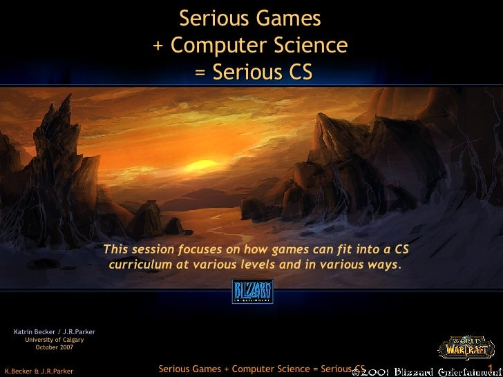 Serious Games  + Computer Science  = Serious CS Katrin Becker /  J.R.Parker University of Calgary October 2007 This sessio...