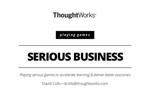 SERIOUS BUSINESS Playing serious games to accelerate learning & deliver better outcomes David Colls - dcolls@thoughtworks....