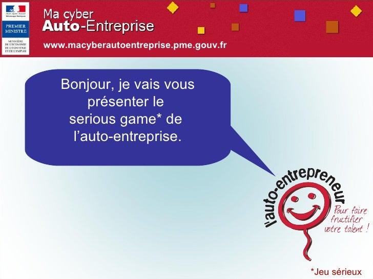 *Jeu sérieux Bonjour, je vais vous présenter le  serious game* de  l'auto-entreprise. www.macyberautoentreprise.pme.gouv.fr