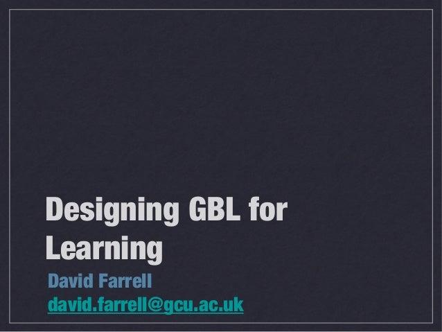 Designing GBL forLearningDavid Farrelldavid.farrell@gcu.ac.uk