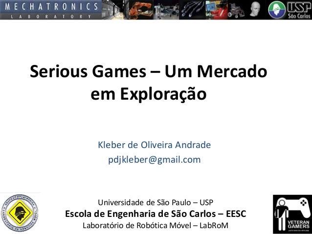 Serious Games – Um Mercado em Exploração Kleber de Oliveira Andrade pdjkleber@gmail.com  Universidade de São Paulo – USP  ...