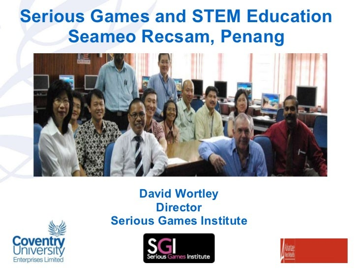 Serious Games and STEM Education Seameo Recsam, Penang David Wortley Director Serious Games Institute