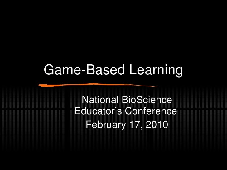 Game-Based Learning National BioScience Educator's Conference February 17, 2010