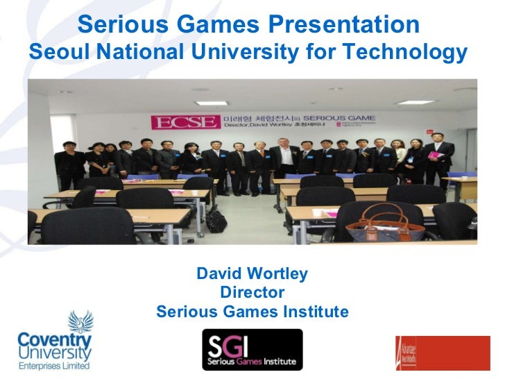 Serious Games Presentation Seoul National University for Technology David Wortley Director Serious Games Institute
