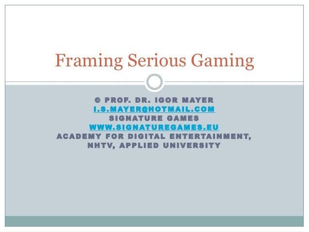 Framing Serious Gaming © P RO F. D R . I G O R M AY E R I . S . M AY E R @ H OT M A I L . C O M S I G NAT U R E G A M E S ...