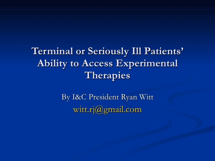 Terminal or Seriously Ill Patients' Ability to Access Experimental Therapies By I&C President Ryan Witt [email_address]