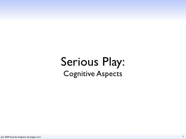 Serious Play:                                           Cognitive Aspects     (C) 2009 Kumido Adaptive Strategies LLC     ...