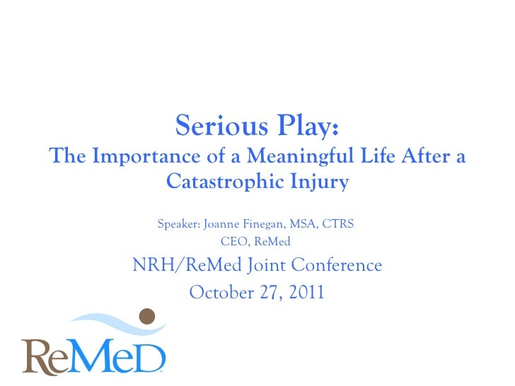 Speaker: Joanne Finegan, MSA, CTRS  CEO, ReMed  NRH/ReMed Joint Conference October 27, 2011 Serious Play: The Importance o...