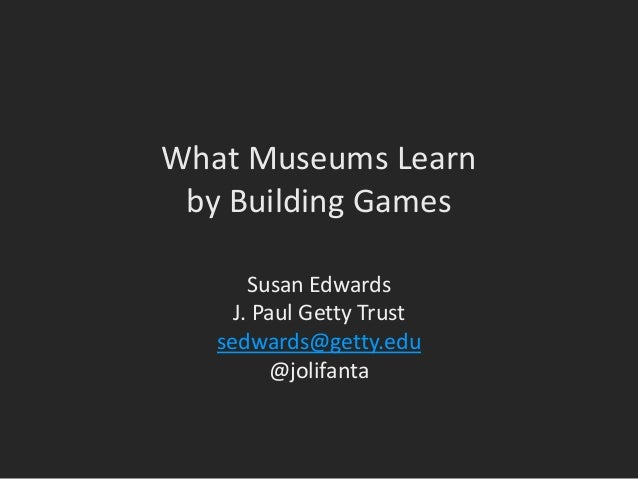 What Museums Learn by Building Games Susan Edwards J. Paul Getty Trust sedwards@getty.edu @jolifanta