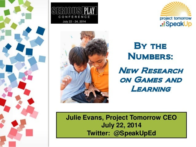 Julie Evans, Project Tomorrow CEO July 22, 2014 Twitter: @SpeakUpEd By the Numbers: New Research on Games and Learning