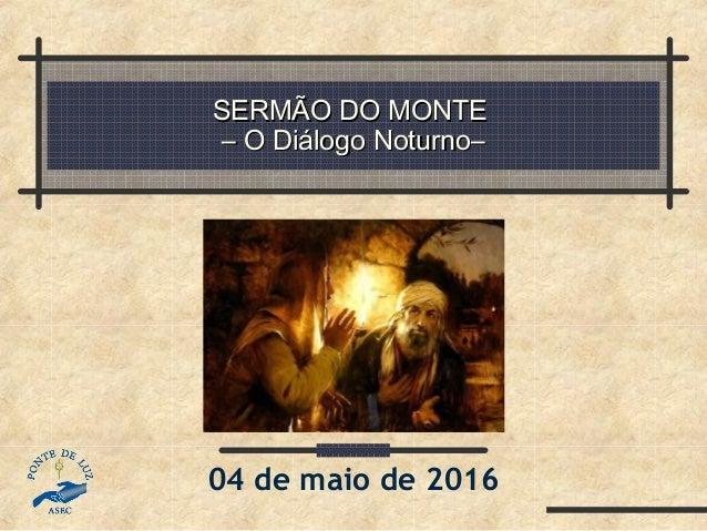 SERMÃO DO MONTESERMÃO DO MONTE – O Diálogo Noturno–– O Diálogo Noturno– 04 de maio de 2016
