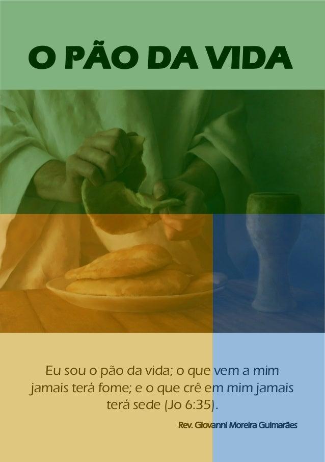 1 O PÃO DA VIDA Eu sou o pão da vida; o que vem a mim jamais terá fome; e o que crê em mim jamais terá sede (Jo 6:35). Rev...