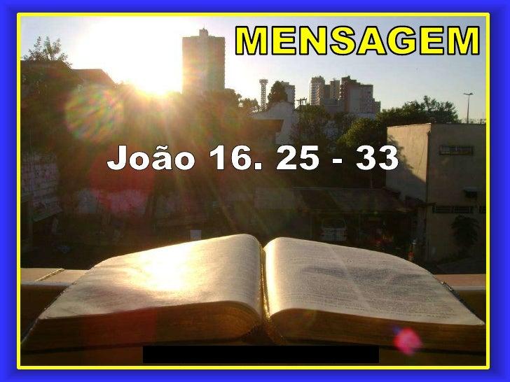 MENSAGEM<br />João 16. 25 - 33<br />