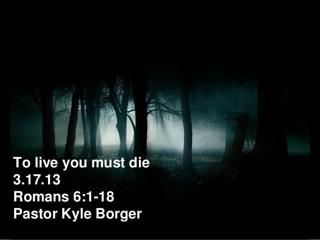To live you must die3.17.13Romans 6:1-18Pastor Kyle Borger