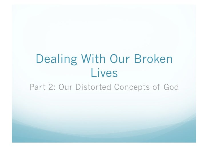 Dealing With Our Broken           Lives Part 2: Our Distorted Concepts of God