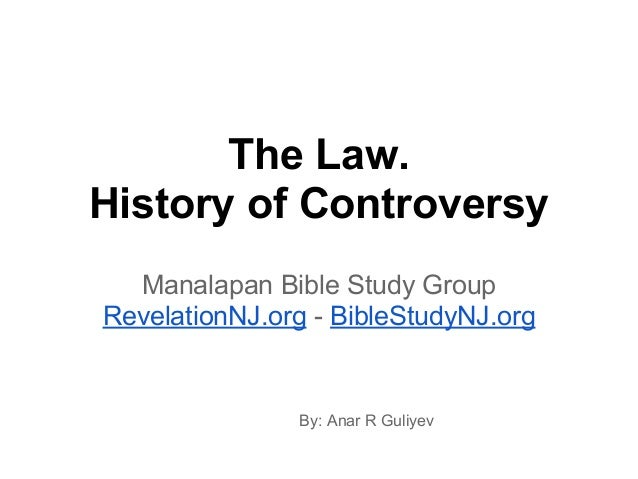 The Law. History of Controversy Manalapan Bible Study Group RevelationNJ.org - BibleStudyNJ.org By: Anar R Guliyev