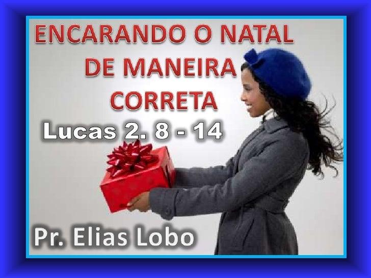 ENCARANDO O NATAL<br />DE MANEIRA <br />CORRETA<br />Lucas 2. 8 - 14<br />Pr. Elias Lobo<br />