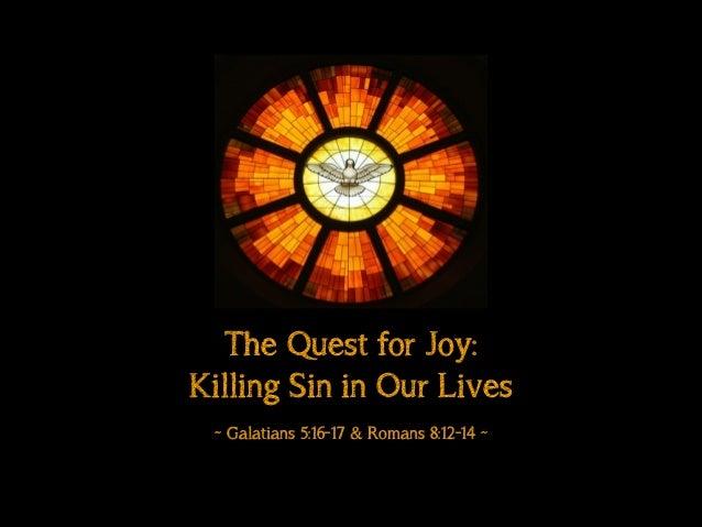 "Sermon Slide Deck: ""The Quest For Joy: Killing Sin in Our Lives"" (Galatians 5:16-17 & Romans 8:12-14)"