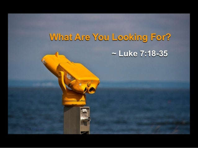 What Are You Looking For? ~ Luke 7:18-35  image: kayugee