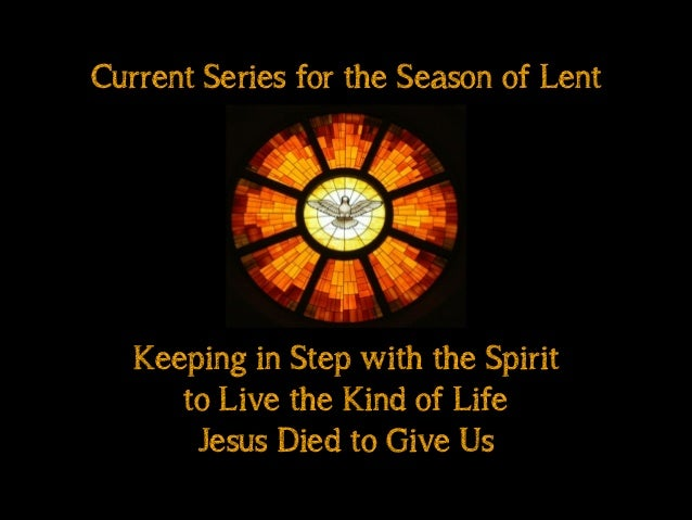 Keeping in Step with the Spirit to Live the Kind of Life Jesus Died to Give Us Current Series for the Season of Lent