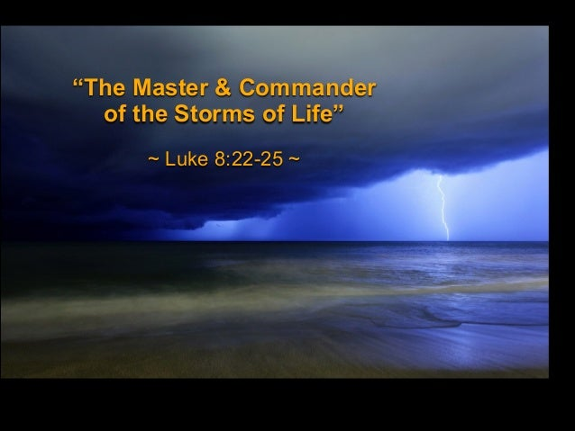 """The Master & Commander of the Storms of Life"" ~ Luke 8:22-25 ~"