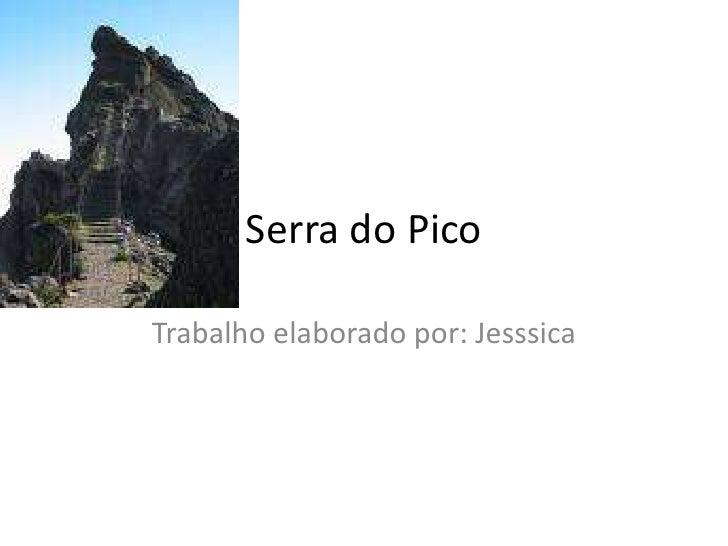 Serra do Pico<br />Trabalho elaborado por: Jesssica <br />