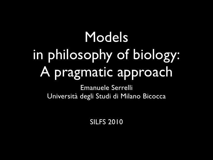 Modelsin philosophy of biology:  A pragmatic approach             Emanuele Serrelli  Università degli Studi di Milano Bico...