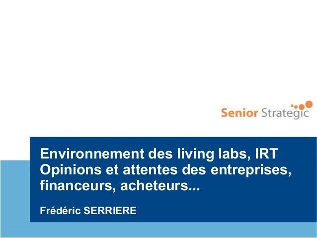 Environnement des living labs, IRT Opinions et attentes des entreprises, financeurs, acheteurs... Frédéric SERRIERE