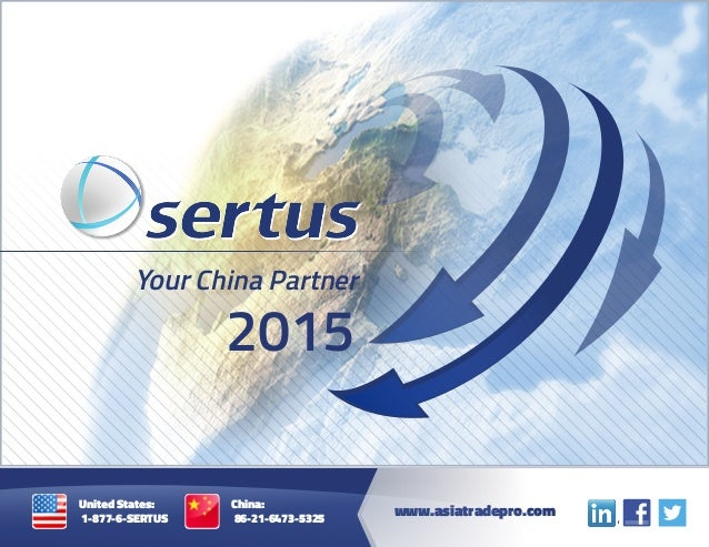 2015 Your China Partner www.asiatradepro.com United States: 1-877-6-SERTUS China: 86-21-6473-5325