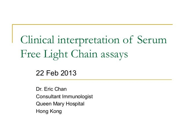 Clinical interpretation of Serum Free Light Chain assays 22 Feb 2013 Dr. Eric Chan Consultant Immunologist Queen Mary Hosp...