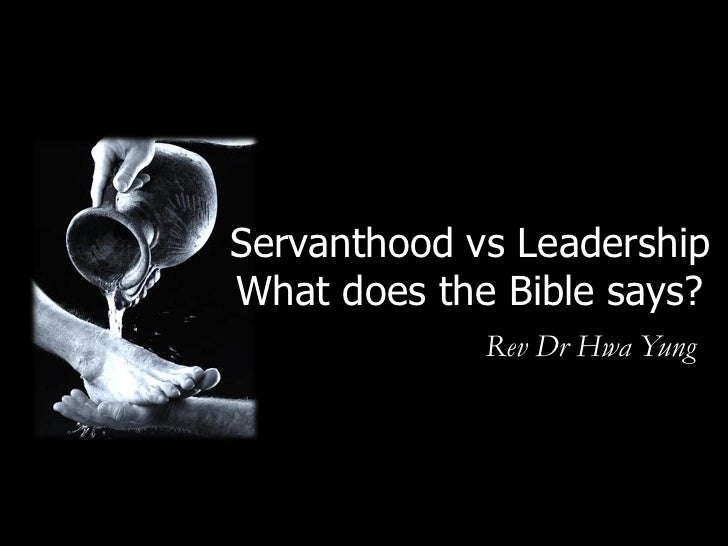Servanthood vs LeadershipWhat does the Bible says?             Rev Dr Hwa Yung