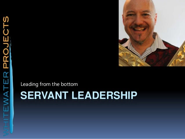 Servant leadership: Leading from the bottom.