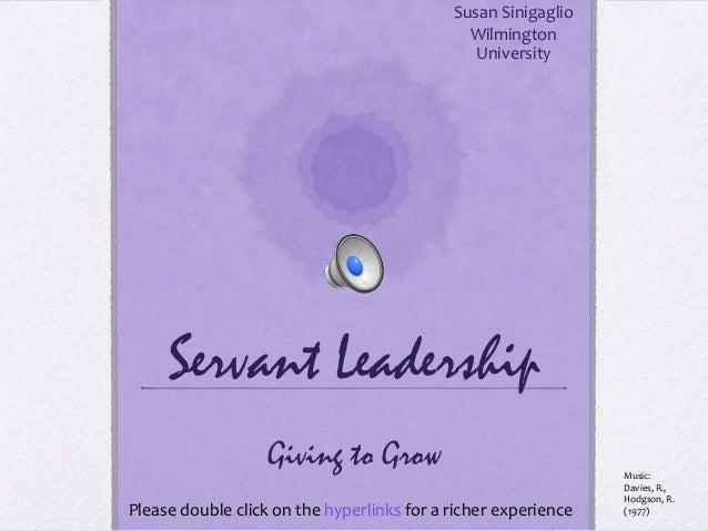 Servant LeadershipSusan SinigaglioWilmingtonUniversityGiving to GrowPlease double click on the hyperlinks for a richer exp...