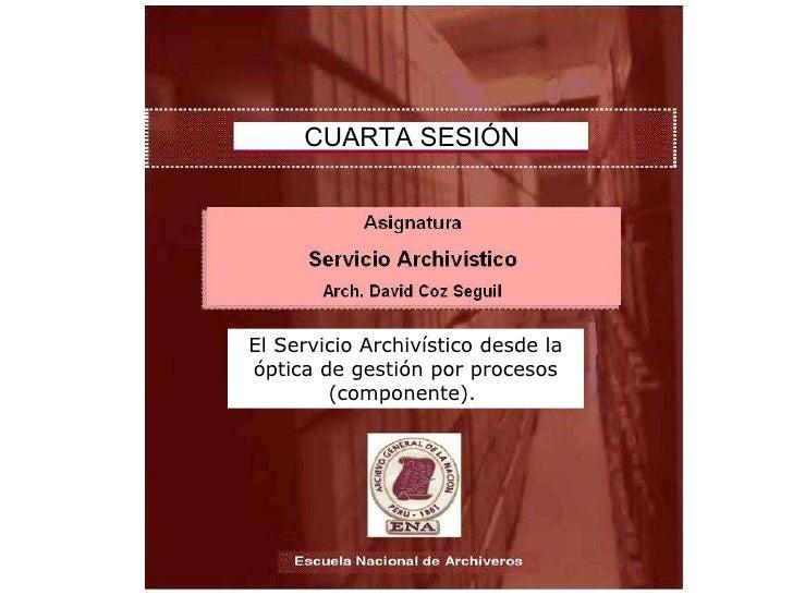 CUARTA SESIÓN El Servicio Archivístico desde la óptica de gestión por procesos (componente).