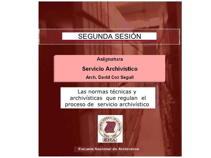 SEGUNDA SESIÓN Las normas técnicas y  archivísticas  que regulan  el proceso de  servicio archivístico